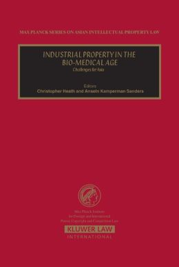 Industrial Property in the Bio-Medical Age (Max Planck Series on Asian Intellectual Property Set) Christopher Heath and Anselm Kamperman Sanders