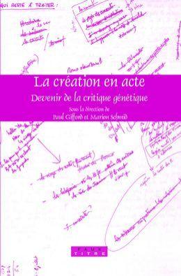 La creation en acte: Devenir de la critique genetique