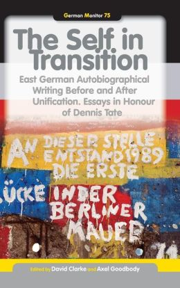 The Self in Transition: East German Autobiographical Writing Before and After Unification. Essays in Honour of Dennis Tate