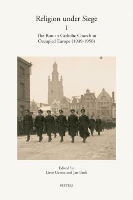 Religion under Siege I: The Roman Catholic Church in Occupied Europe (1939-1950)
