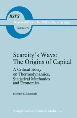 Scarcity's Ways: The Origins of Capital: A Critical Essay on Thermodynamics, Statistical Mechanics and Economics