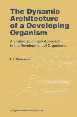 The Dynamic Architecture of a Developing Organism: An Interdisciplinary Approach to the Development of Organisms