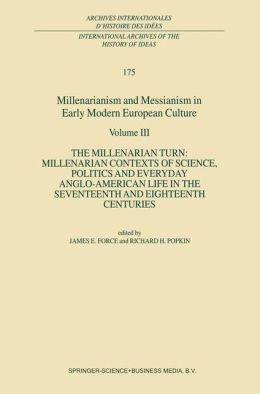 Millenarianism and Messianism in Early Modern European Culture Volume III: The Millenarian Turn: Millenarian Contexts of Science, Politics and Everyday Anglo-American Life in the Seventeenth and Eighteenth Centuries