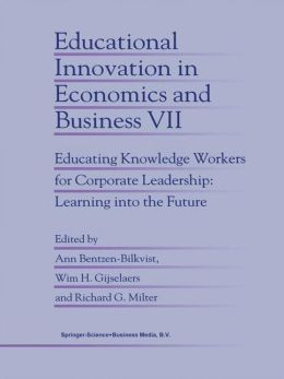 Educational Innovation in Economics and Business: Educating Knowledge Workers for Corporate Leadership: Learning into the Future