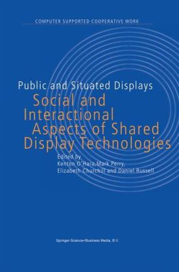 Public and Situated Displays: Social and Interactional Aspects of Shared Display Technologies