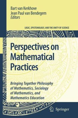 Perspectives on Mathematical Practices: Bringing Together Philosophy of Mathematics, Sociology of Mathematics, and Mathematics Education