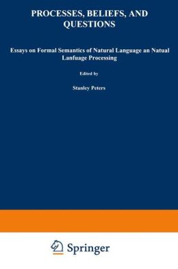 Processes, Beliefs, and Questions: Essays on Formal Semantics of Natural Language and Natural Language Processing