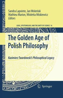 The Golden Age of Polish Philosophy: Kazimierz Twardowski's Philosophical Legacy