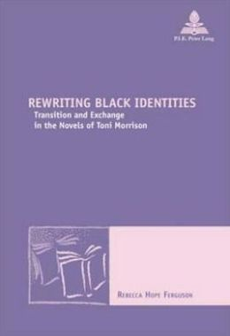 Rewriting Black Identities: Transition and Exchange in the Novels of Toni Morrison