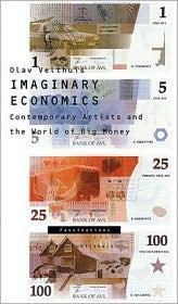 Imaginary Economics: Contemporary Artists and the World of Big Money