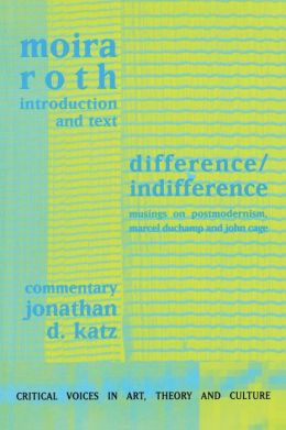 Difference / Indifference: Musings on Postmodernism,Marcel Duchamp and John Cage