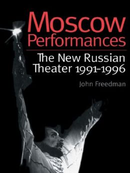 Moscow Performances: The New Russian Theater 1991-1996