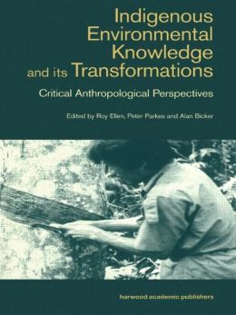 Indigenous Environmental Knowledge and Its Transformations: Critical Anthropological Perspectives