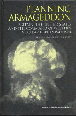 Planning Armageddon: Britain,the United States and the Command of Western Nuclear Forces 1945-1964