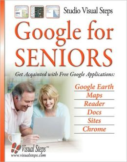 Google for Seniors: Get Acquainted with Free Google Applications: Google Earth, Maps, Reader, Docs, Sites, Chrome