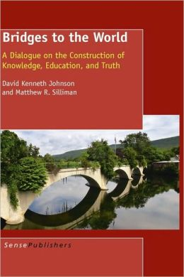 Bridges To The World: A Dialogue on the Construction of Knowledge, Education, and Truth