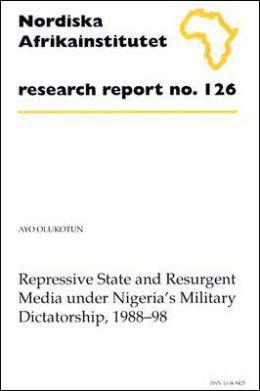 Repressive State and Resurgent Media Under Nigeria's Military Dictatorship, 1988-98: Research Report 126