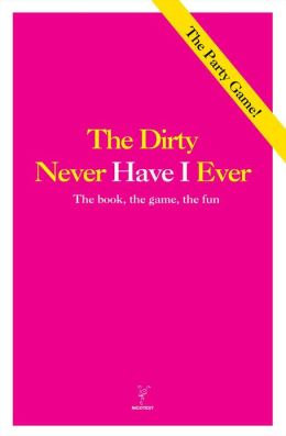 The Dirty Never Have I Ever: The Book, The Game, The Fun
