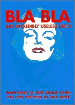 Bla Bla: 600 Incredibly Useless Facts: Something to Talk about when You Have Nothing Else to Say