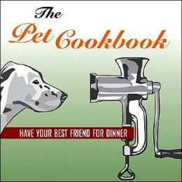 The Pet Cookbook: Have Your Best Friend for Dinner
