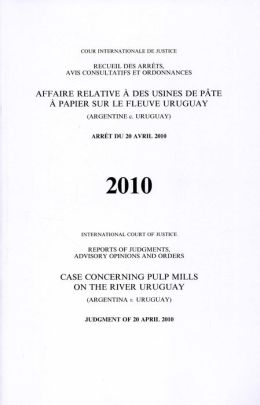 Reports of Judgments, Advisory Opinions and Orders: Pulp Mills on the River Uruguay (Argentina v. Uruguay) Judgment of 20 April 2010