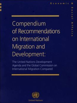 Compendium of Recommendations on International Migration and Development: The United Nations Development Agenda and the Global Commission on International Migration Compared