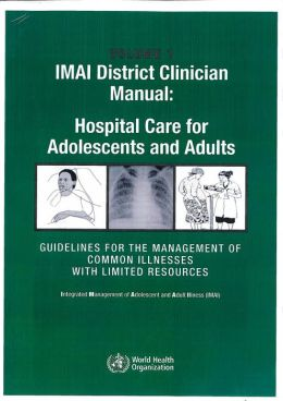 IMAI District Clinician Manual: Hospital Care for Adolescents and Adults: Vol 1 & 2: Guidelines for the Management of Illnesses with Limited Resources
