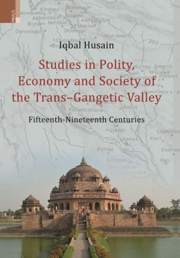Studies in Polity, Economy and Society of the Trans-Gangetic Valley (Fifteenth - Nineteenth Centuries)