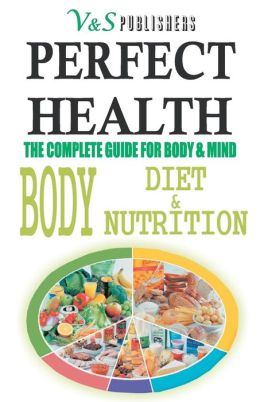 PERFECT HEALTH - Body, Diet & Nutrition: The complete guide for body & mind
