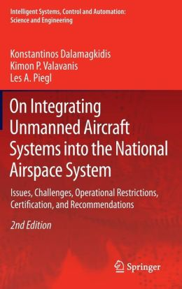 On Integrating Unmanned Aircraft Systems into the National Airspace System: Issues, Challenges, Operational Restrictions, Certification, and Recommendations