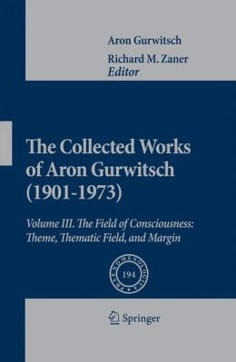 The Collected Works of Aron Gurwitsch (1901-1973): Volume III: The Field of Consciousness: Theme, Thematic Field, and Margin