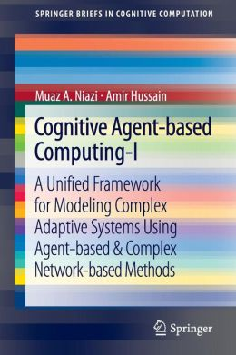 Cognitive Agent-based Computing-I: A Unified Framework for Modeling Complex Adaptive Systems using Agent-based and Complex Network-Based Methods