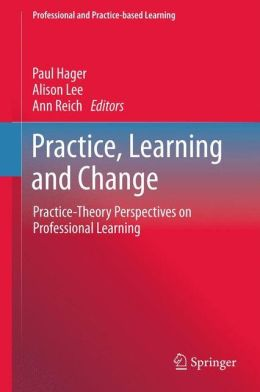 Practice, Learning and Change: Practice-Theory Perspectives on Professional Learning
