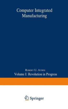 Computer Integrated Manufacturing: Volume I: Revolution in Progress