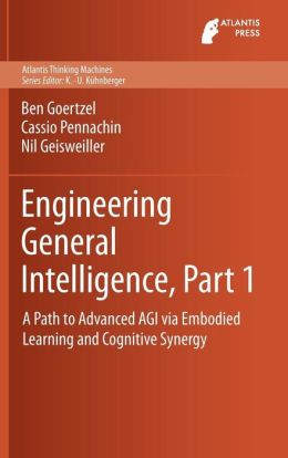 Engineering General Intelligence, Part 1: A Path to Advanced AGI via Embodied Learning and Cognitive Synergy