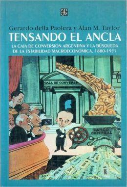 Tensando el ancla. La caja de conversion argentina y la busqueda de la estabilidad macroeconomica, 1880-1935