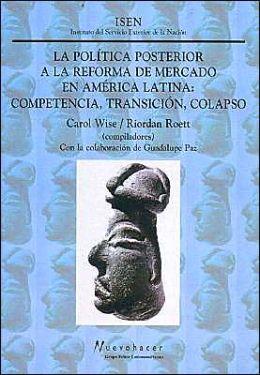 Politica Posterior a la Reforma de Mercado En America Latina: Competencia, Transicion, Colapso