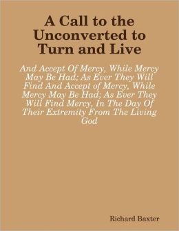 A Call to the Unconverted to Turn and Live: And Accept of Mercy, While Mercy May Be Had; As Ever They Will Find Mercy, In The Day Of Their Extremity From The Living God