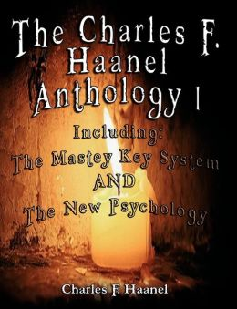 Charles F Haanel Anthology I Including: The Mastey Key System and the New Psychology