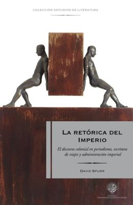 Retórica del imperio: El discurso colonial en periodismo, escritura de viajes y administración imperial