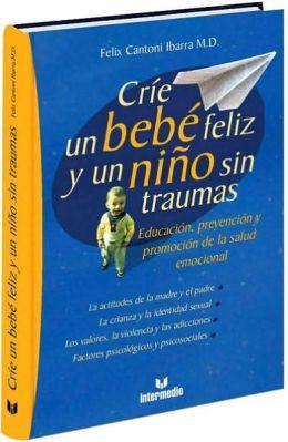 Crie un Bebe Feliz y un Nino sin Traumas: y un Nino sin Traumas