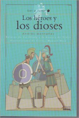 Los Heroes y Los Dioses: Relatos de La Iliada y La Guerra de Troya