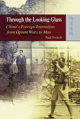 Through the Looking Glass: China's Foreign Journalists from Opium Wars to Mao