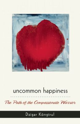 Uncommon Happiness: The Path of the Compassionate Warrior
