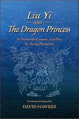 Liu Yi and the Dragon Princess: A Thirteenth-Century Zaju Play by Shang Zhongxian