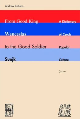 From Good King Wenceslas to the Good Soldier Svejk: A Dictionary of Czech Popular Culture