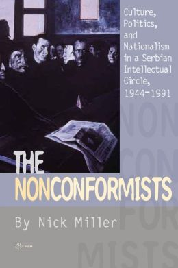 The Nonconformists: Culture, Politics, and Nationalism in a Serbian Intellectural Circle, 1944-1991