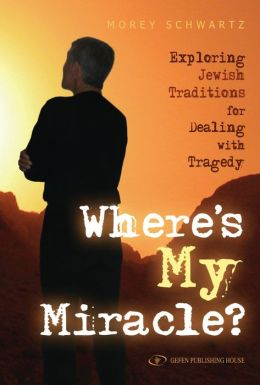 Where's My Miracle?: Exploring Jewish Traditions For Dealing with Tragedy