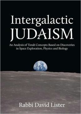 Intergalactic Judaism: An Analysis of Torah Concepts Based on Discoveries in Space Exploration, Physics and Biology