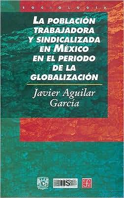 La poblacion trabajadora y sindicalizada en Mexico en el periodo de la globalizacion